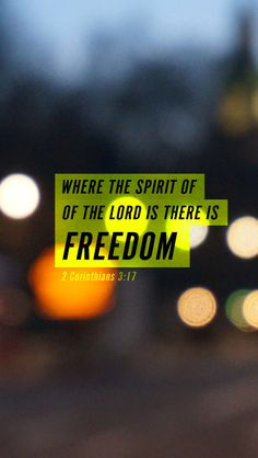 Now the Lord is the Spirit, and where the Spirit of the Lord is, there is freedom. 2 Cor 3:17 ESV