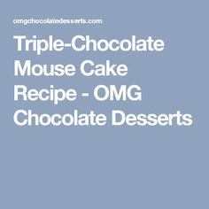 Triple-Chocolate Mouse Cake Recipe - OMG Chocolate Desserts