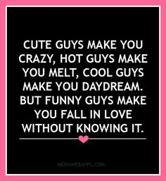 Cute guys make you crazy, hot guys make you melt, cool guys make you daydream. But funny guys make you fall in love without knowing it. | Love quotes.