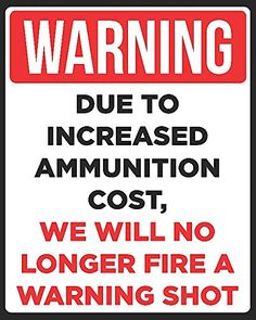 """Save yourself some money on firing off too many rounds by giving unwanted guests the heads up with this sign. Red, black, and white lettering boldly states """"WARNING Due To Increased Ammunition Cost, We Will No Longer Fire A Warning Shot"""". Gun Quotes, Life Quotes, Funny Warning Signs, Funny Jokes, Hilarious, Sarcastic Humor, Fun Signs, Badass Quotes, Funny Pictures"""
