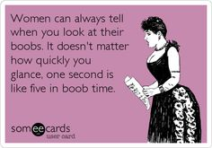 Women can always tell when you look at their boobs. It doesn't matter how quickly you glance, one second is like five in boob time.