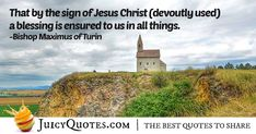"""""""That by the sign of Jesus Christ (devoutly used) a blessing is ensured to us in all things."""" – Bishop Maximus of Turin Christianity Quotes, Jesus Christ Quotes, Turin, A Blessing, Picture Quotes, Best Quotes, Blessed, Signs, Pictures"""