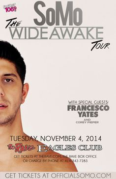 Energy 106.9 presents SOMO PRESENTS: THE WIDE AWAKE TOUR with Francesco Yates & Corey Pieper Tuesday, November 4, 2014 at 7:30pm (doors scheduled to open at 7pm) The Rave/Eagles Club - Milwaukee WI All Ages / 21+ to Drink  Purchase tickets at http://tickets.therave.com, www.eTix.com, charge by phone at 414-342-7283, or visit our box office at 2401 W. Wisconsin Avenue in Milwaukee. Box office and charge by phone hours are Mon-Sat 10am-6pm.