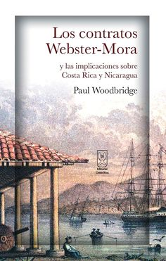 Los contratos Webster-Mora Autor: Paul Woodbridge  Más detalles en: http://www.editorialcostarica.com/catalogo.cfm?detalle=1914