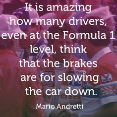 Mario Andretti - 'It is amazing how many drivers, even at the Formula 1 level, think that brakes are for slowing the car down.'