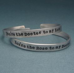 Doctor Who Inspired - You're the Doctor to my Rose and Rose to my Doctor - A Pair of Hand Stamped Aluminum Bracelets. $26.95, via Etsy.