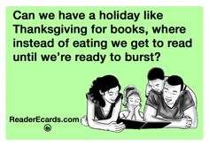 Can we have a holiday like Thanksgiving for books, where instead of eating we get to read until we're ready to burst? Happy Booksgiving!