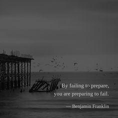 By failing to prepare, you are preparing to fail. —Benjamin Franklin