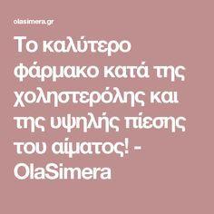 Το καλύτερο φάρμακο κατά της χοληστερόλης και της υψηλής πίεσης του αίματος! - OlaSimera Health And Beauty, Health Tips