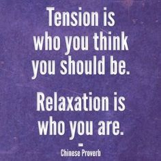 Tension is who you think you should be. Relaxation is who you are. Chinese Proverb #selfloveu