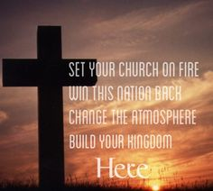 Set your church on fire, win this nation back, change the atmosphere, build your kingdom here.