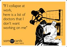 if-i-collapse-at-work-here-is-a-list-of-doctors-that-i-dont-want-working-on-me-f2791