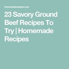 23 Savory Ground Beef Recipes To Try | Homemade Recipes