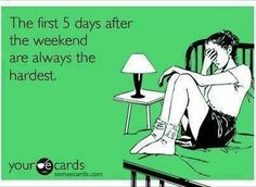The first five days afters the weekend are always the hardest  lol