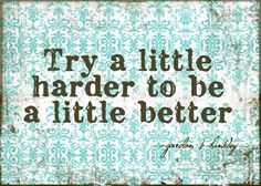 Try a little harder to be a little better. I like this one, simply stated yet with big possibilities