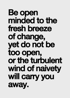 Be open minded to the fresh breeze of change, yet do not be too open, or the turbulent wind of naivety will carry you away. | quotes | wisdom | advice | life