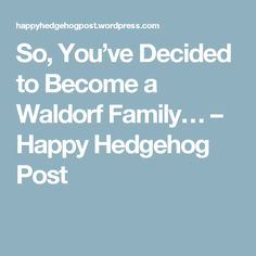 So, You've Decided to Become a Waldorf Family… – Happy Hedgehog Post