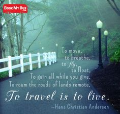 """""""To move, to breathe, to fly, to float,         To gain all while you give,                To roam the roads of lands remote,                       To travel is to live.""""  -Hans Chrisitian Anderson"""