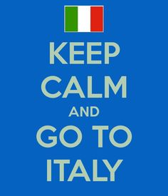 Keep Calm and Go To Italy!  Words to live by.