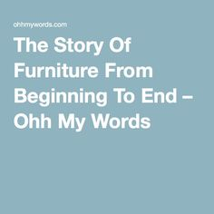 The Story Of Furniture From Beginning To End – Ohh My Words