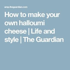 How to make your own halloumi cheese | Life and style | The Guardian