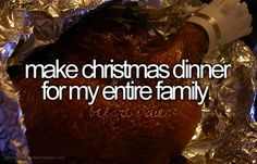 Make Christmas dinner for my entire family - if I could just get them all in the same place at the same time!