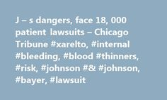 J – s dangers, face 18, 000 patient lawsuits – Chicago Tribune #xarelto, #internal #bleeding, #blood #thinners, #risk, #johnson #& #johnson, #bayer, #lawsuit http://internet.nef2.com/j-s-dangers-face-18-000-patient-lawsuits-chicago-tribune-xarelto-internal-bleeding-blood-thinners-risk-johnson-johnson-bayer-lawsuit/  # J Johnson's blood-thinning drug Xarelto was one of the biggest mistakes of his life. While Xarelto was supposed to help cut his stroke risk, Boudreaux says it instead caused…