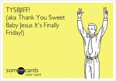 Free and Funny Weekend Ecard: TYSBJIFF! (aka Thank You Sweet Baby Jesus It's Finally Friday!) Create and send your own custom Weekend ecard. Funny Quotes, Funny Memes, Hilarious, Funny Signs, Sarcastic Quotes, Weekender, Weekend Humor, Friday Weekend, Funny Weekend
