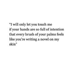 I will only let you touch me if your hands are so full of intention that every brush of your palms feels like you're writing a novel on my skin.