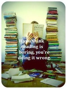 If you think reading is boring, you are doing it wrong.  (Sorry if it's a repost)