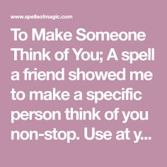 A spell a friend showed me to make a specific person think of you non-stop. Use at your own risk - you may be doing harm by inhibiting someone's free will! Free Magic Spells, Free Love Spells, Easy Spells, Powerful Love Spells, White Magic Spells, Witchcraft Love Spells, Hoodoo Spells, Healing Spells, Full Moon Love Spell