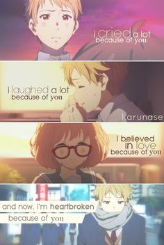 """""""I cried a lot because of you, I laughed a lot because of you, I believed in love because of you.. And now, I'm heartbroken because of you.."""" -Anime: Kyoukai No Kanata (Beyond The Boundary) -Edited by Karunase -Source: karunase.tumblr.com"""