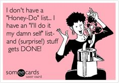 I don't have a 'Honey-Do' list... I have an 'I'll do it my damn self' list- and (surprise!) stuff gets DONE!