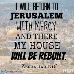 "Zechariah 1:16 ""'Therefore, this is what the Lord says: I have returned to show mercy to Jerusalem. My Temple will be rebuilt, says the Lord of Heaven's Armies, and measurements will be taken for the reconstruction of Jerusalem.'"
