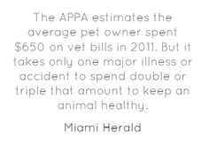 The APPA estimates the average pet owner spent $650 on vet bills in 2011. But it takes only one major illness or accident to spend double or triple that amount to keep an animal healthy. Pet insurance can help.