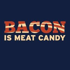 Bacon Is Meat Candy T-Shirt - $12.99. http://www.lolshirts.com/shirt/ad3da29f2f8/bacon-is-meat-candy-t-shirt