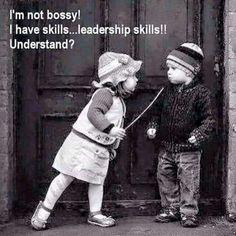 I'm not bossy! I have skills... leadership skills!! Understand?
