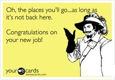 Oh, the places you'll go....as long as it's not back here. Congratulations on your new job!