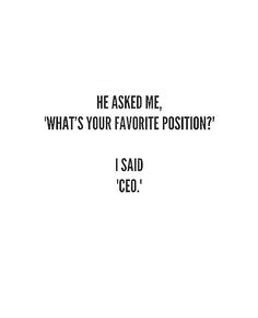GIRLPOWER QUOTES He asked me, what' your favorite position? I said, CEO.