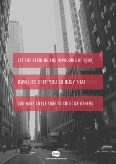 Let the refining and improving of your own life keep you so busy that you have little time to criticize others - Quote From Recite.com #RECITE #QUOTE