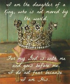 I am the daughter of a King who is not moved by the world....