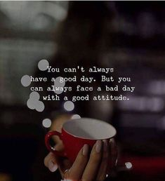 You cant always have a good day. But you can always face a bad day with a good attitude.