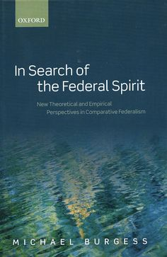 In search of the federal spirit : new theoretical and empirical perspectives in federalism / Michael Burgess. - Oxford : Oxford University Press, 2012