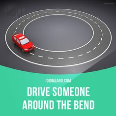 """Drive someone around the bend"" means ""to irritate, to make someone angry"".  Example: My children always drive me around the bend when they are tired and in a bad mood."