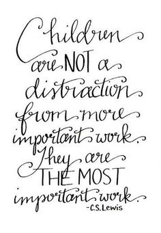 Children are not a distraction from more important work. They are the most important work.