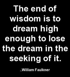 The end of wisdom is to dream high enough to lose the dream in the seeking of it. William Faulkner, Dream High, Happy Heart, Moon Child, Wisdom Quotes, Beautiful Words, Texts, Poems, Lyrics