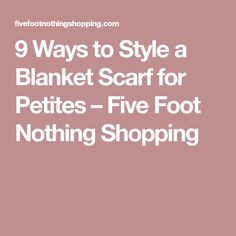9 Ways to Style a Blanket Scarf for Petites – Five Foot Nothing Shopping