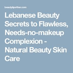 Lebanese Beauty Secrets to Flawless, Needs-no-makeup Complexion - Natural Beauty Skin Care