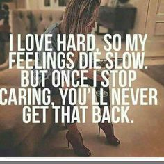 Except my feelings die fast. I don't waste time on shit. True story lol.