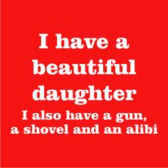 I have a beautiful daughter. I also have a gun, a shovel and an alibi.